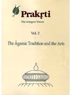 Prakrti The Integral Vision (Vol. 3 The Agamic Tradition and the Arts)