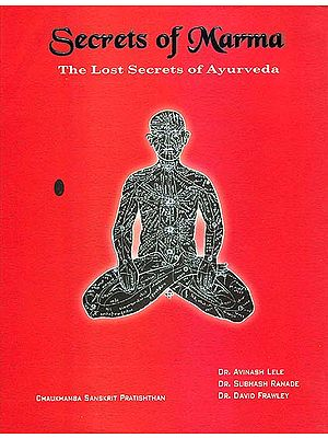Secrets of Marma: The Lost Secrets of Ayurveda (A Comprehensive Text Book of Ayurvedic Vital Points)