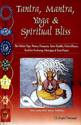 Tantra, Mantra, Yoga and Spiritual Bliss (The Holistic Yoga: Posture, Pranayama, Tattva-Shuddhi, Chakra-Dhyana, Kundalini Awakening, Mantrajapa, Svarayoga)