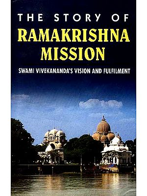 The Story of Ramakrishna Mission: Swami Vivekananda's Vision and Fulfilment
