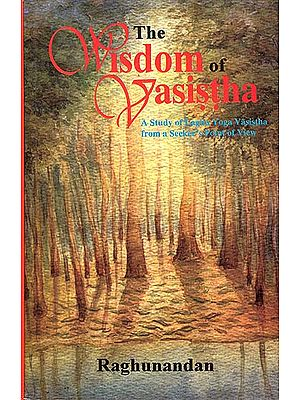 The Wisdom of Vasistha (A Study of Laghu Yoga Vasistha from a Seeker's Point of View)