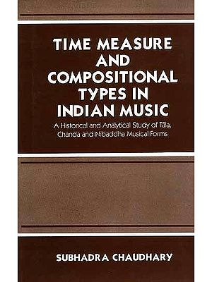 Time Measure and Compositional Types In Indian Music: A Historical and Analytical Study of Tala, Chanda and Nibaddha Musical Forms