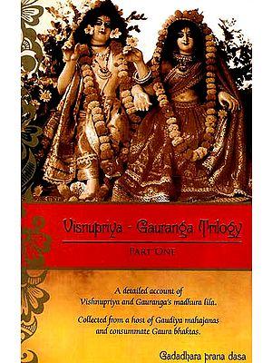 Visnupriya – Gauranga Trilogy (Part One): A Detailed Account of Vishnupriya and Gauranga's Madhura Lila Collected from a Host of Gaudiya Mahajanas and Consummate Gaura Bhaktas