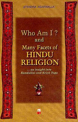 Who Am I? And Many Facets of Hindu Religion (An Insight into Kundalini and Kriya Yoga)